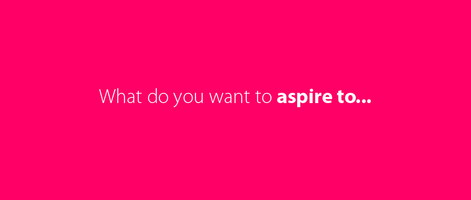What do you want to aspire to...